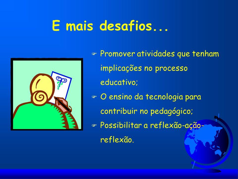 E mais desafios... F Promover atividades que tenham implicações no processo educativo; F O ensino da tecnologia para contribuir no pedagógico; F Possi