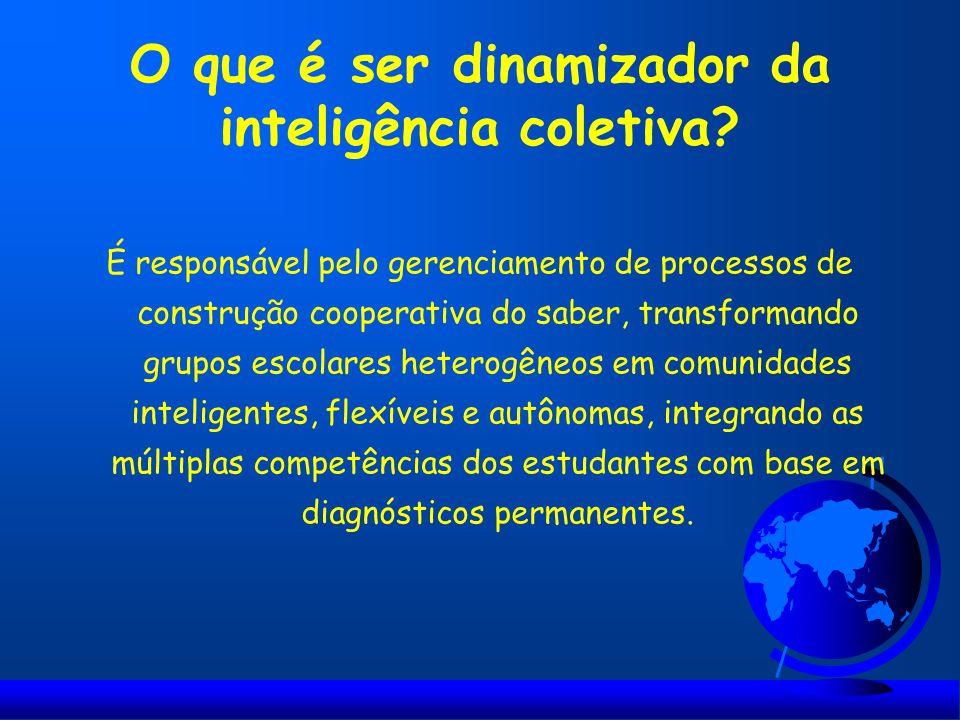 O que é ser dinamizador da inteligência coletiva? É responsável pelo gerenciamento de processos de construção cooperativa do saber, transformando grup