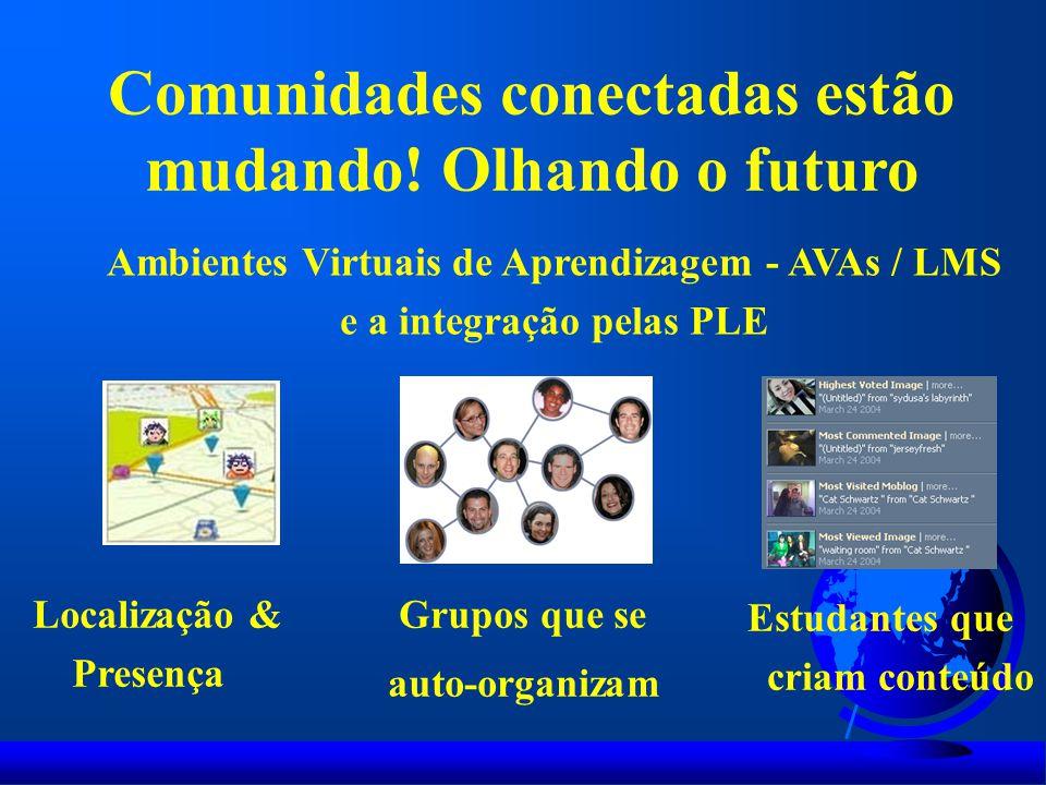 Localização & Presença Grupos que se auto-organizam Estudantes que criam conteúdo Ambientes Virtuais de Aprendizagem - AVAs / LMS e a integração pelas