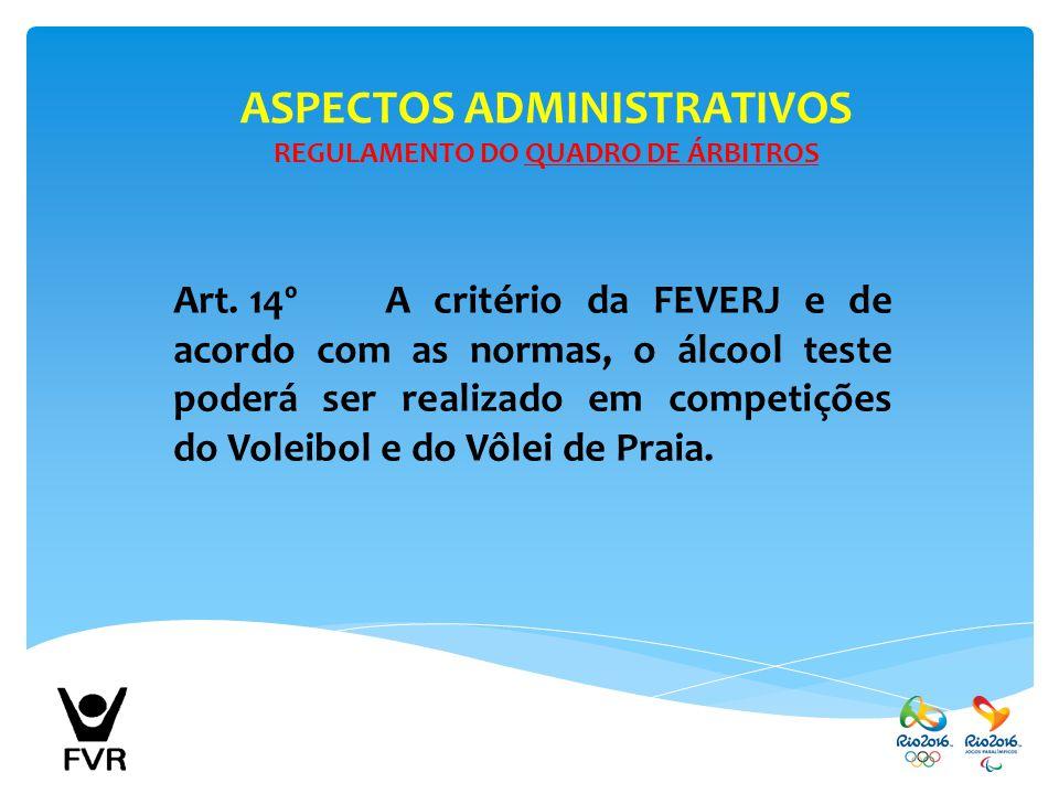 ASPECTOS ADMINISTRATIVOS REGULAMENTO DO QUADRO DE ÁRBITROS Art. 14ºA critério da FEVERJ e de acordo com as normas, o álcool teste poderá ser realizado