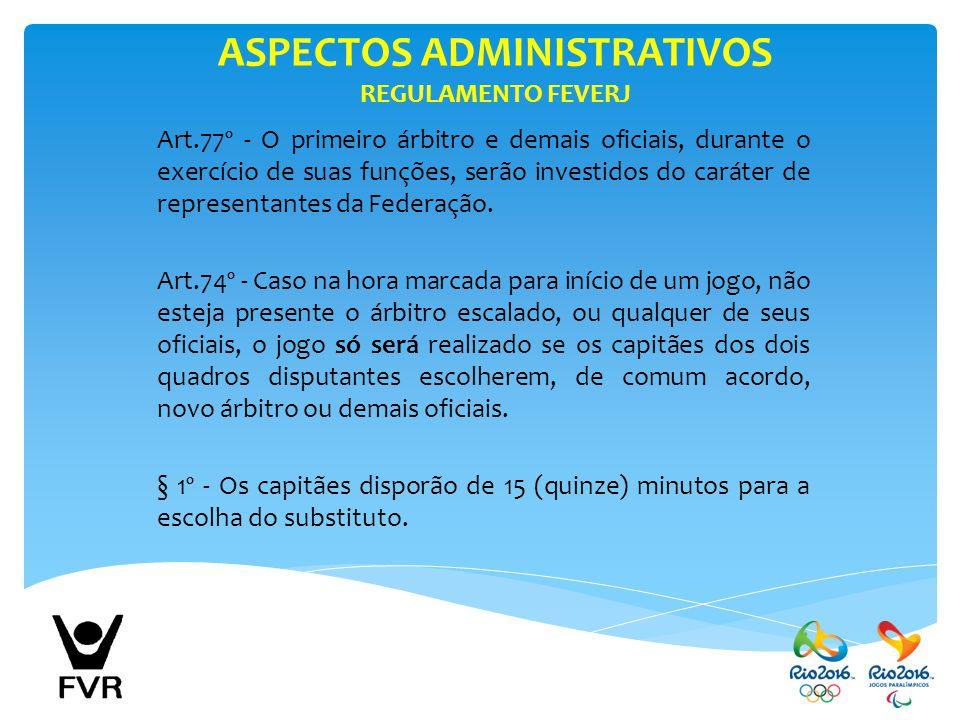 ASPECTOS ADMINISTRATIVOS REGULAMENTO FEVERJ Art.77º - O primeiro árbitro e demais oficiais, durante o exercício de suas funções, serão investidos do c