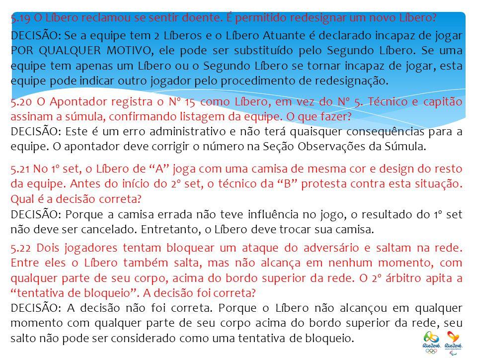 5.19 O Líbero reclamou se sentir doente. É permitido redesignar um novo Líbero? DECISÃO: Se a equipe tem 2 Líberos e o Líbero Atuante é declarado inca