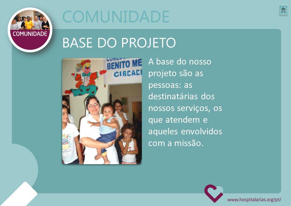 A base do nosso projeto são as pessoas: as destinatárias dos nossos serviços, os que atendem e aqueles envolvidos com a missão. BASE DO PROJETO COMUNI
