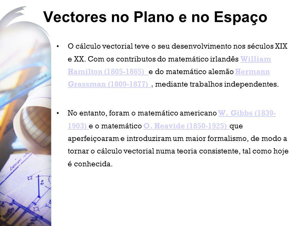 Vectores no Plano e no Espaço O cálculo vectorial teve o seu desenvolvimento nos séculos XIX e XX. Com os contributos do matemático irlandês William H