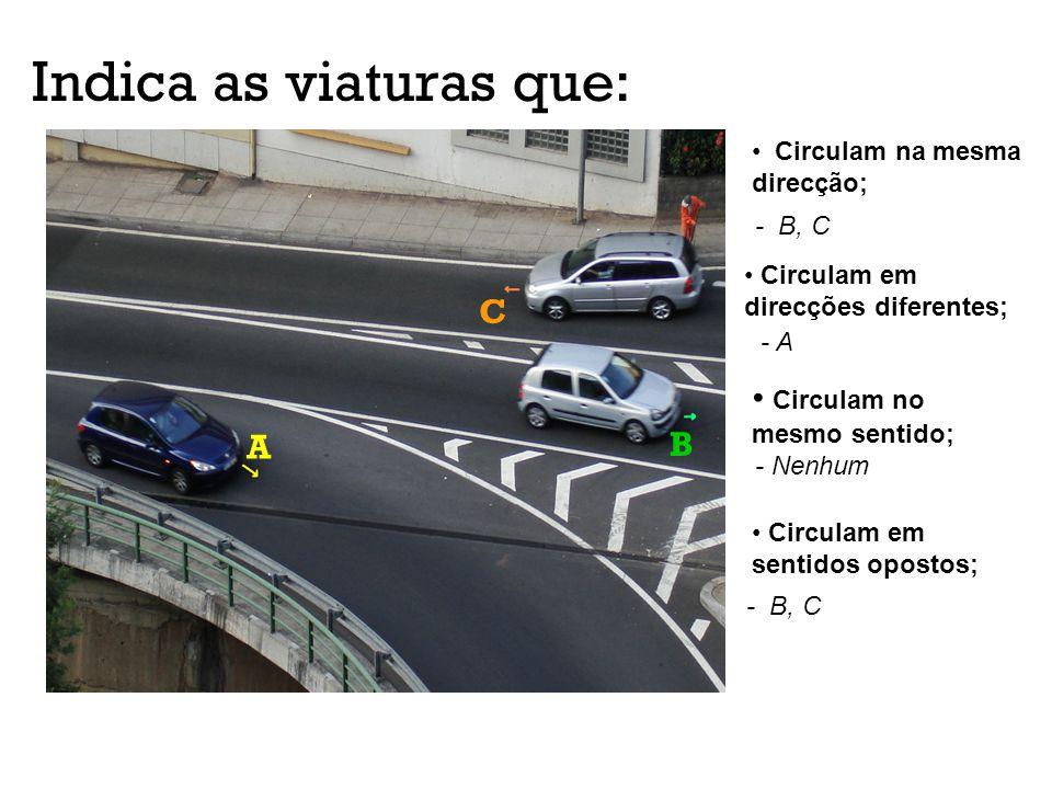 Indica as viaturas que: A B C Circulam na mesma direcção; - B, C Circulam em direcções diferentes; - A Circulam no mesmo sentido; - Nenhum Circulam em