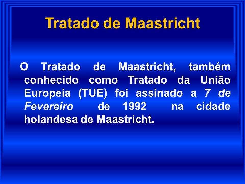 Tratado de Maastricht O Tratado de Maastricht, também conhecido como Tratado da União Europeia (TUE) foi assinado a 7 de Fevereiro de 1992 na cidade h