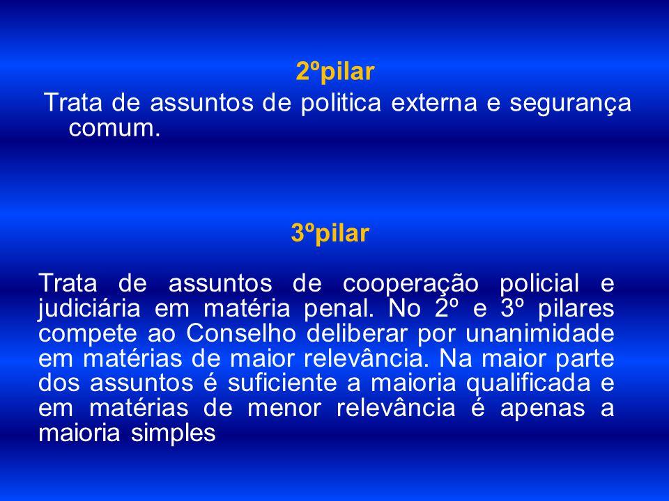 2ºpilar Trata de assuntos de politica externa e segurança comum. 3ºpilar Trata de assuntos de cooperação policial e judiciária em matéria penal. No 2º