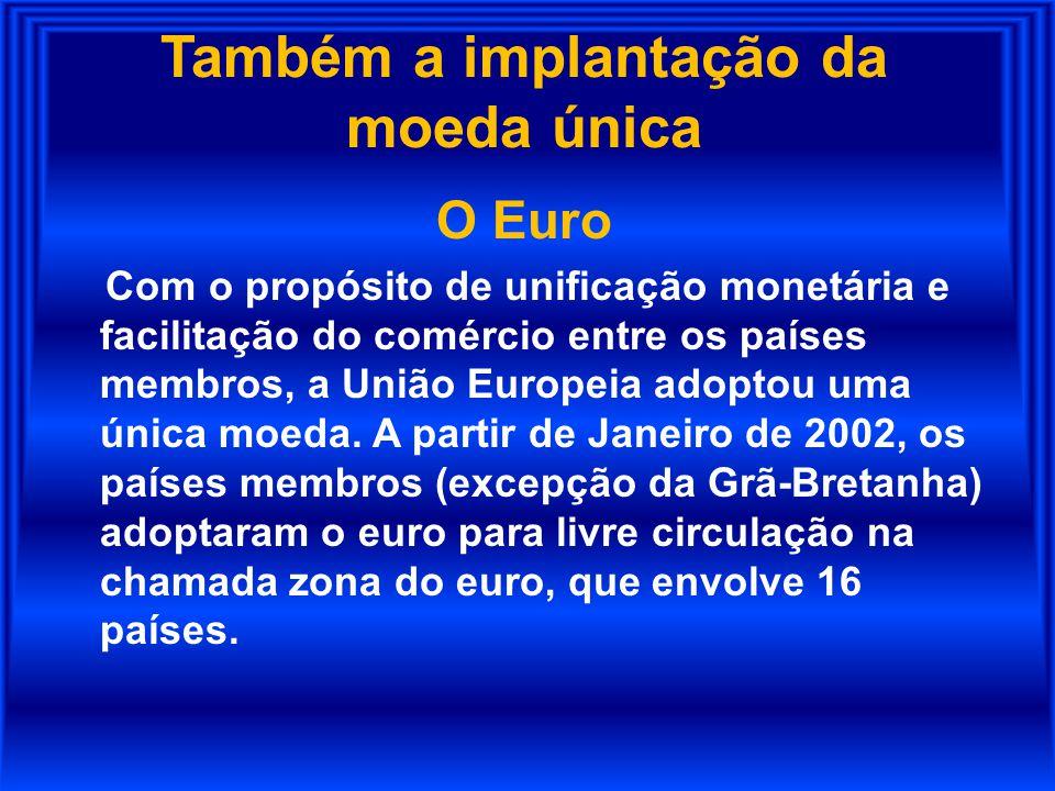 Também a implantação da moeda única O Euro Com o propósito de unificação monetária e facilitação do comércio entre os países membros, a União Europeia
