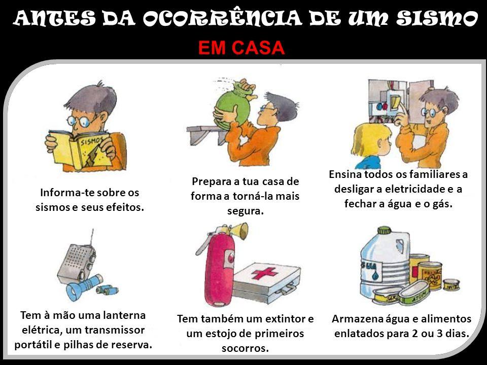 ANTES DA OCORRÊNCIA DE UM SISMO EM CASA Informa-te sobre os sismos e seus efeitos. Prepara a tua casa de forma a torná-la mais segura. Ensina todos os