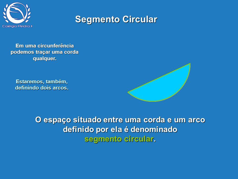 P O espaço situado entre uma corda e um arco definido por ela é denominado segmento circular. Segmento Circular Em uma circunferência podemos traçar u