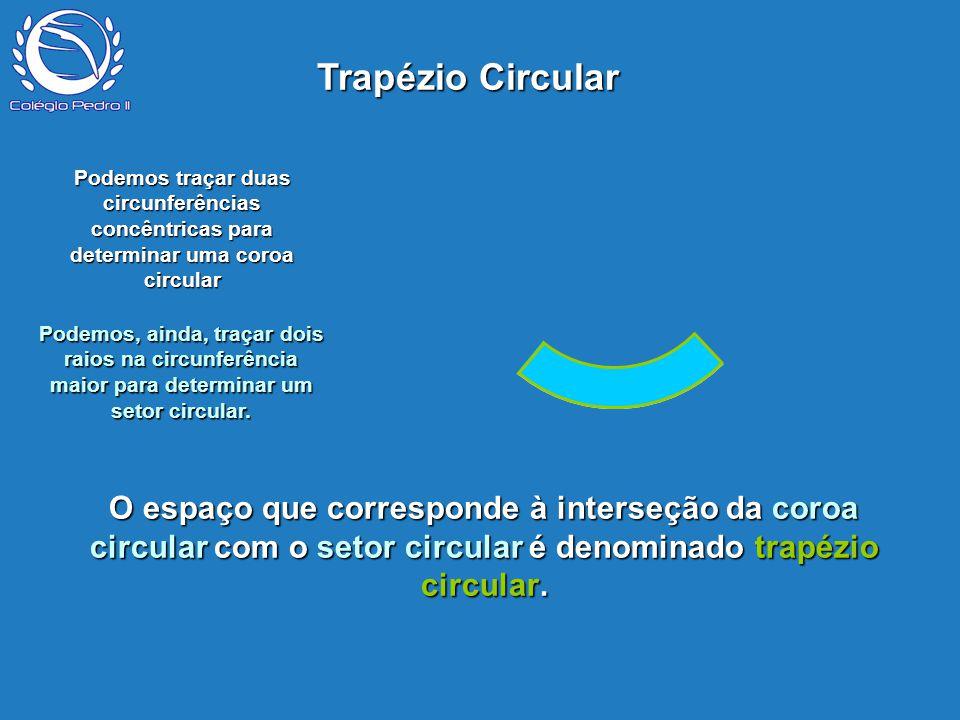P O espaço que corresponde à interseção da coroa circular com o setor circular é denominado trapézio circular. Podemos traçar duas circunferências con
