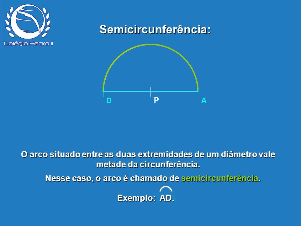 P D A Semicircunferência: Exemplo: AD. A P D O arco situado entre as duas extremidades de um diâmetro vale metade da circunferência. Nesse caso, o arc