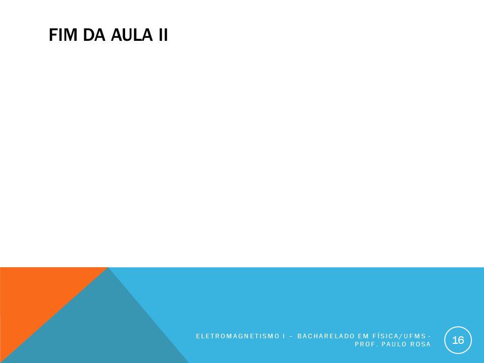 FIM DA AULA II ELETROMAGNETISMO I – BACHARELADO EM FÍSICA/UFMS - PROF. PAULO ROSA 16