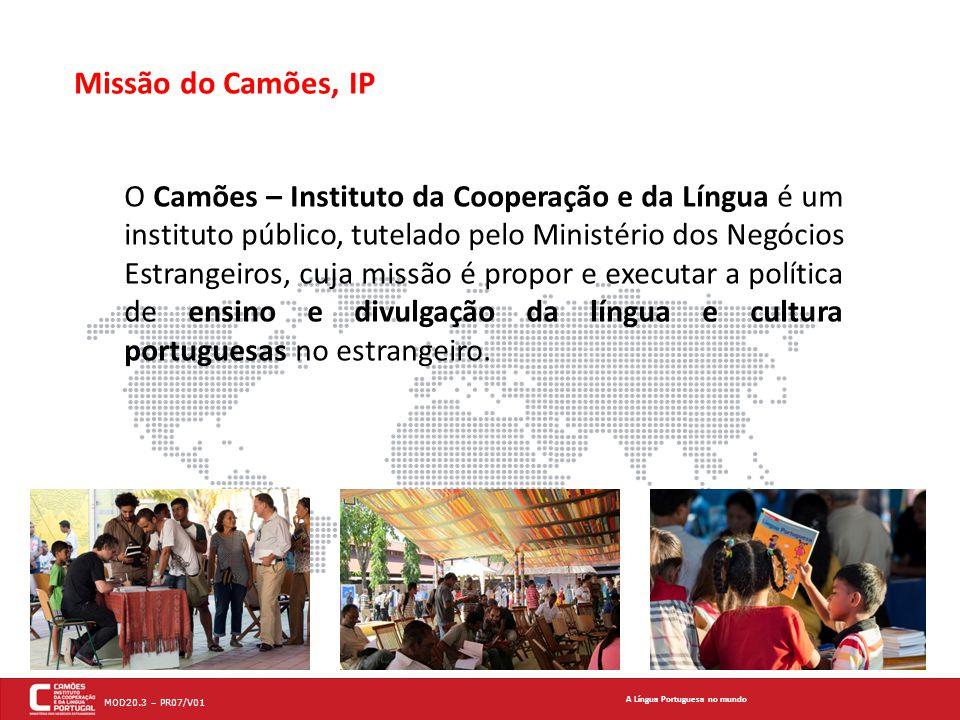 A Língua Portuguesa no mundo MOD20.3 – PR07/V01 Missão do Camões, IP O Camões – Instituto da Cooperação e da Língua é um instituto público, tutelado pelo Ministério dos Negócios Estrangeiros, cuja missão é propor e executar a política de ensino e divulgação da língua e cultura portuguesas no estrangeiro.