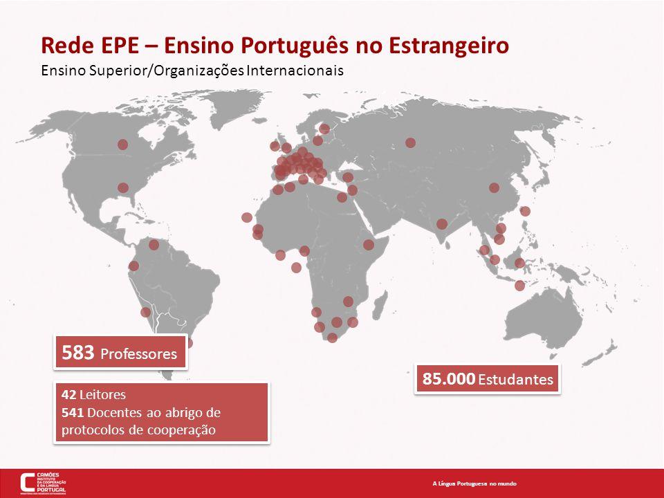 Rede EPE – Ensino Português no Estrangeiro Ensino Superior/Organizações Internacionais A Língua Portuguesa no mundo 583 Professores 85.000 Estudantes