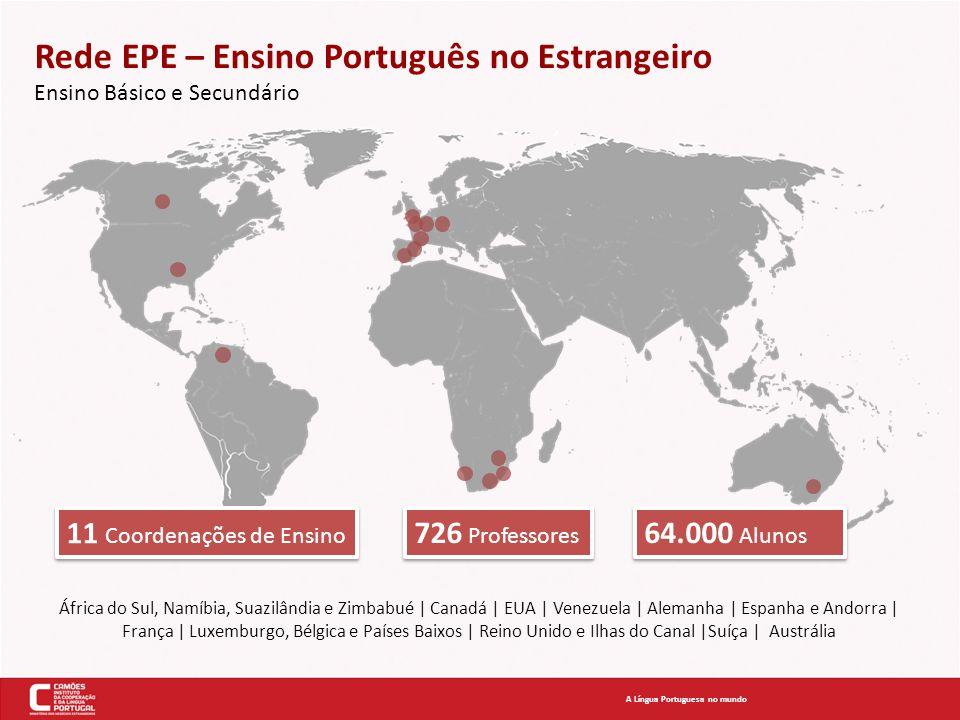 Rede EPE – Ensino Português no Estrangeiro Ensino Básico e Secundário África do Sul, Namíbia, Suazilândia e Zimbabué | Canadá | EUA | Venezuela | Alemanha | Espanha e Andorra | França | Luxemburgo, Bélgica e Países Baixos | Reino Unido e Ilhas do Canal |Suíça | Austrália A Língua Portuguesa no mundo 11 Coordenações de Ensino 726 Professores 64.000 Alunos