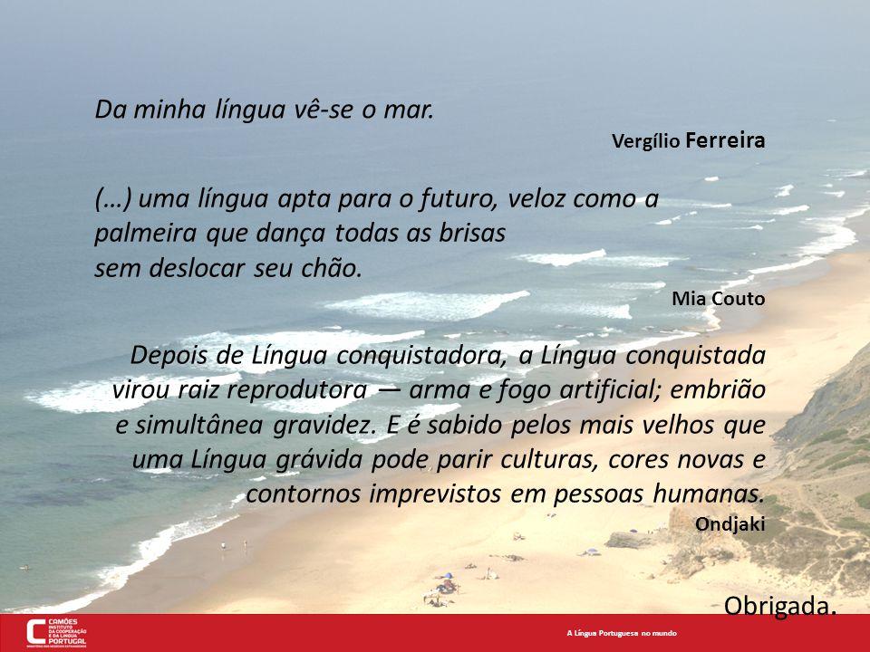A Língua Portuguesa no mundo Da minha língua vê-se o mar. Vergílio Ferreira (…) uma língua apta para o futuro, veloz como a palmeira que dança todas a