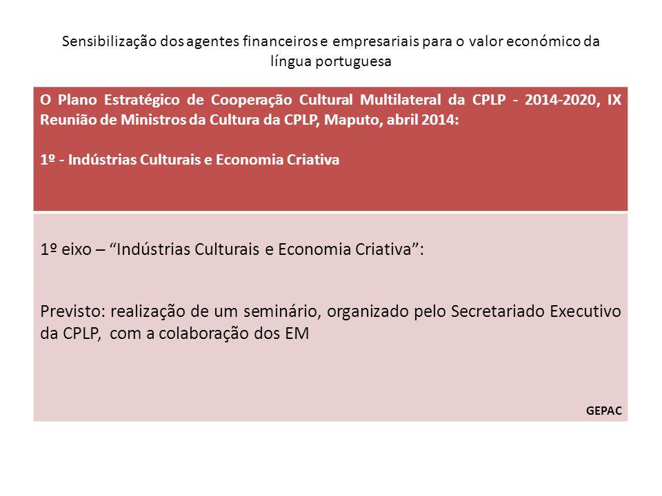 Se Sensibilização dos agentes financeiros e empresariais para o valor económico da língua portuguesa O Plano Estratégico de Cooperação Cultural Multilateral da CPLP - 2014-2020, IX Reunião de Ministros da Cultura da CPLP, Maputo, abril 2014: 1º - Indústrias Culturais e Economia Criativa 1º eixo ─ Indústrias Culturais e Economia Criativa : Previsto: realização de um seminário, organizado pelo Secretariado Executivo da CPLP, com a colaboração dos EM GEPAC