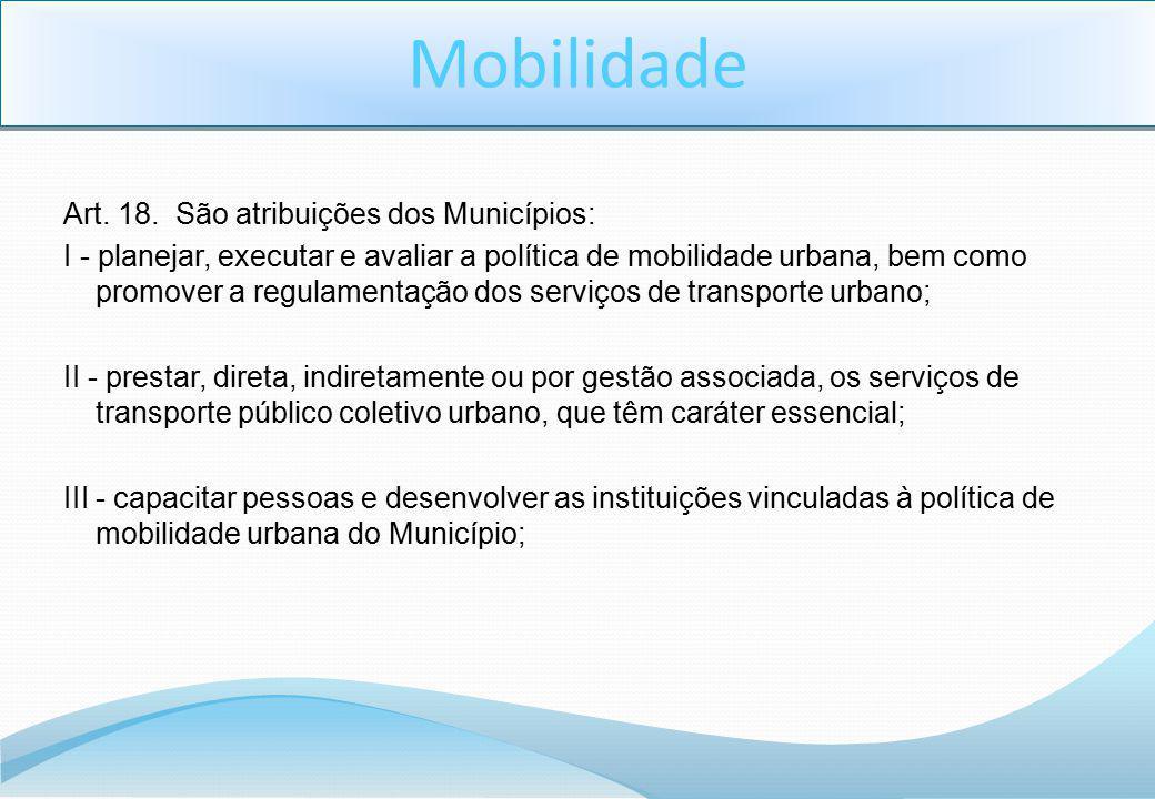 Art. 18. São atribuições dos Municípios: I - planejar, executar e avaliar a política de mobilidade urbana, bem como promover a regulamentação dos serv