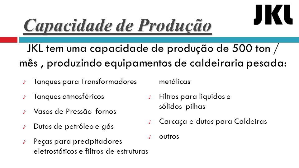 Capacidade de Produção ♪ Tanques para Transformadores ♪ Tanques atmosféricos ♪ Vasos de Pressão fornos ♪ Dutos de petróleo e gás ♪ Peças para precipit