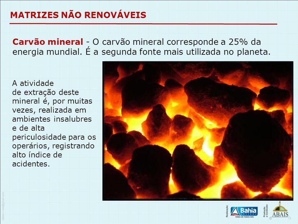 MATRIZES NÃO RENOVÁVEIS Carvão mineral - O carvão mineral corresponde a 25% da energia mundial. É a segunda fonte mais utilizada no planeta. A ativida
