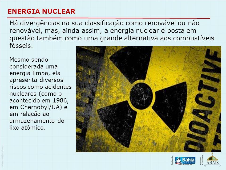 ENERGIA NUCLEAR Há divergências na sua classificação como renovável ou não renovável, mas, ainda assim, a energia nuclear é posta em questão também co