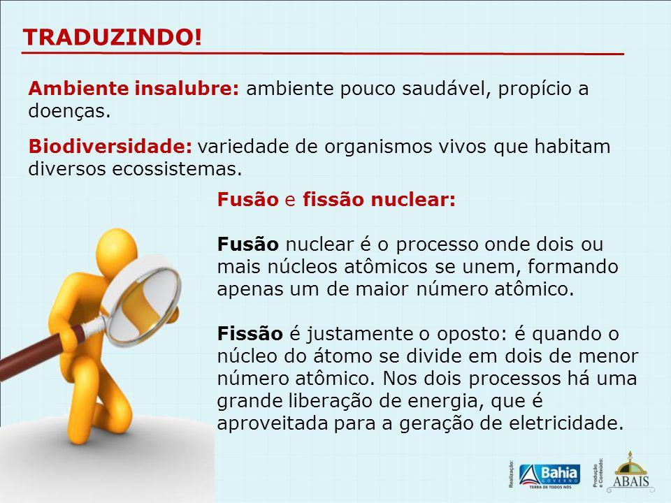 TRADUZINDO! Ambiente insalubre: ambiente pouco saudável, propício a doenças. Fusão e fissão nuclear: Fusão nuclear é o processo onde dois ou mais núcl