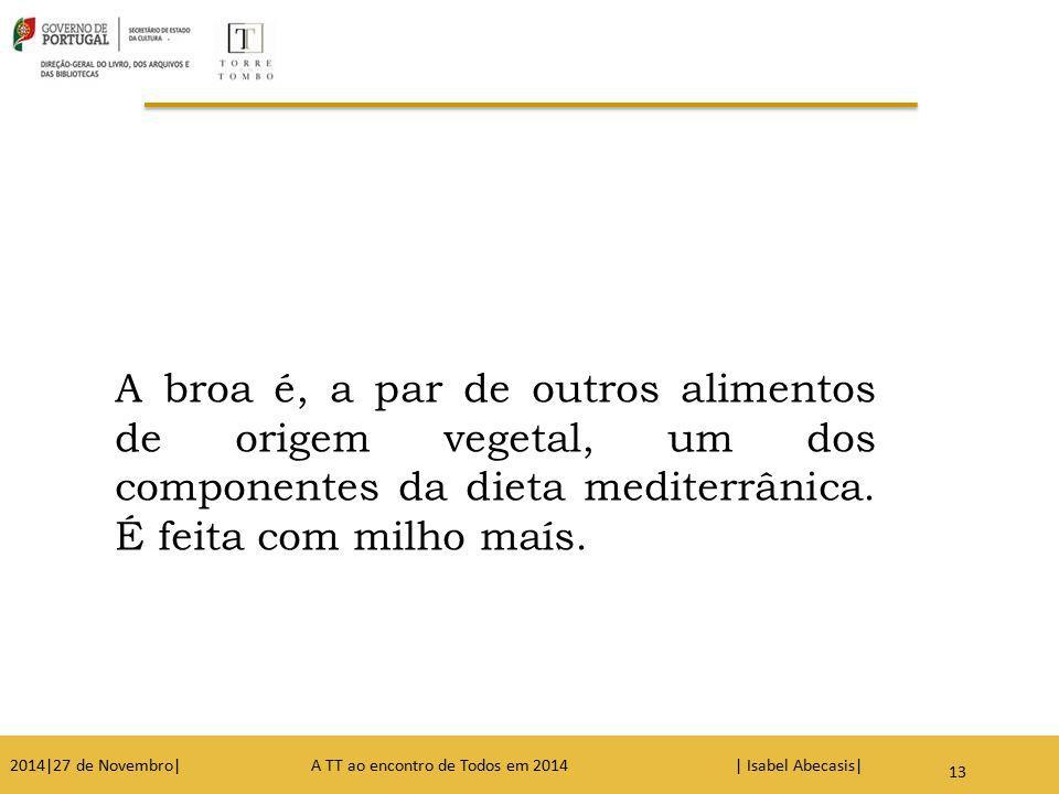 A broa é, a par de outros alimentos de origem vegetal, um dos componentes da dieta mediterrânica. É feita com milho maís. 13 2014|27 de Novembro| A TT