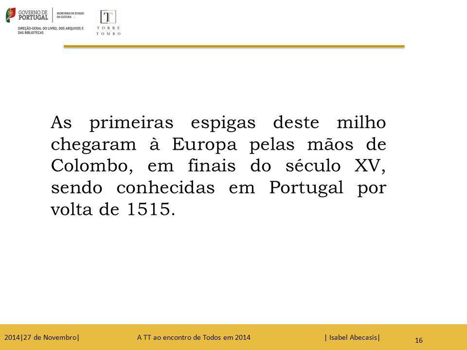 As primeiras espigas deste milho chegaram à Europa pelas mãos de Colombo, em finais do século XV, sendo conhecidas em Portugal por volta de 1515. 16 2