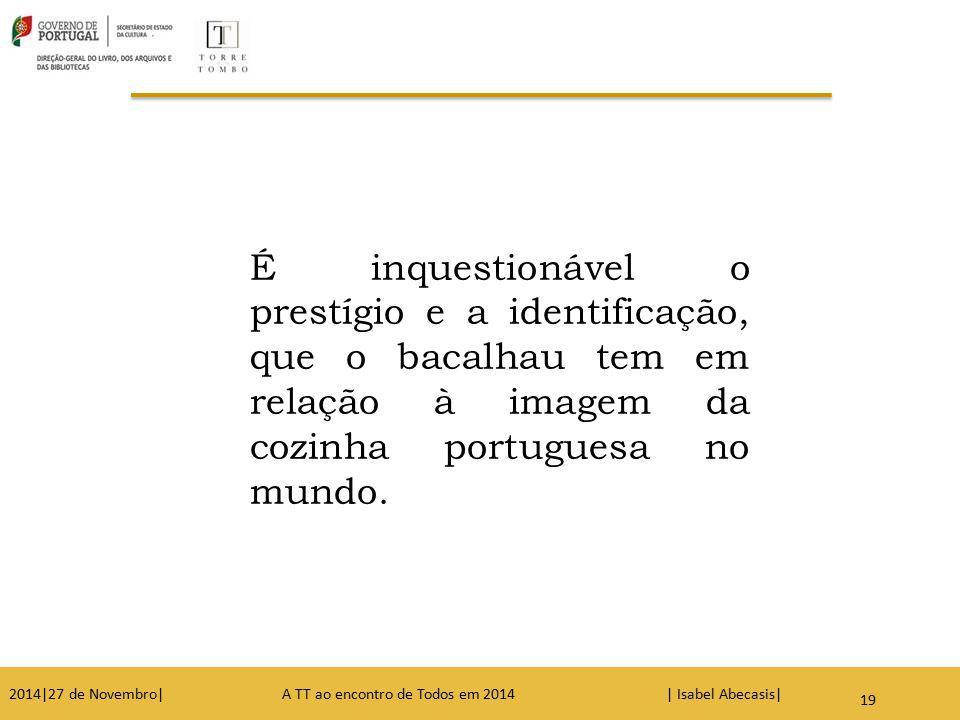 19 É inquestionável o prestígio e a identificação, que o bacalhau tem em relação à imagem da cozinha portuguesa no mundo. 2014|27 de Novembro| A TT ao