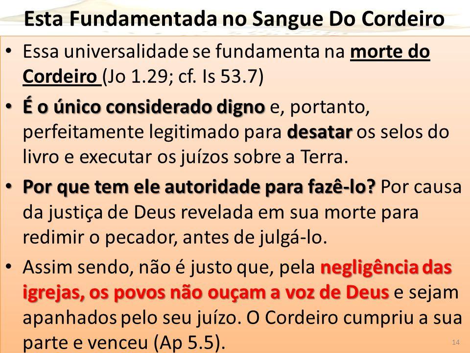 Esta Fundamentada no Sangue Do Cordeiro Essa universalidade se fundamenta na morte do Cordeiro (Jo 1.29; cf. Is 53.7) É o único considerado digno desa