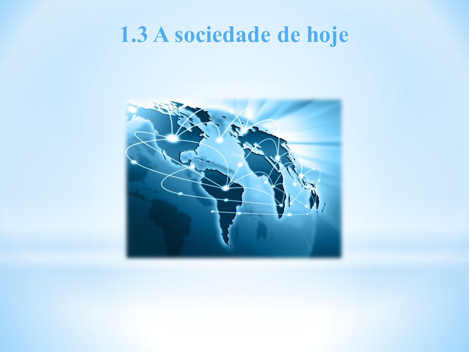 1.3 A sociedade de hoje