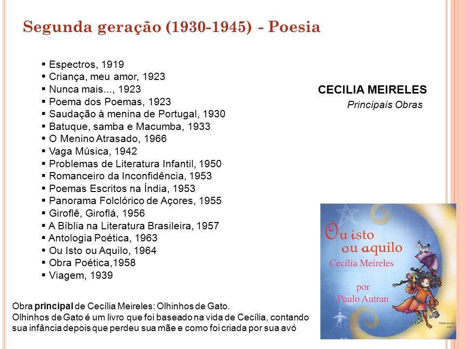Segunda geração (1930-1945) - Poesia CECILIA MEIRELES Principais Obras  Espectros, 1919  Criança, meu amor, 1923  Nunca mais..., 1923  Poema dos P