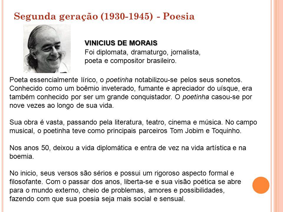 Segunda geração (1930-1945) - Poesia Poeta essencialmente lírico, o poetinha notabilizou-se pelos seus sonetos. Conhecido como um boêmio inveterado, f