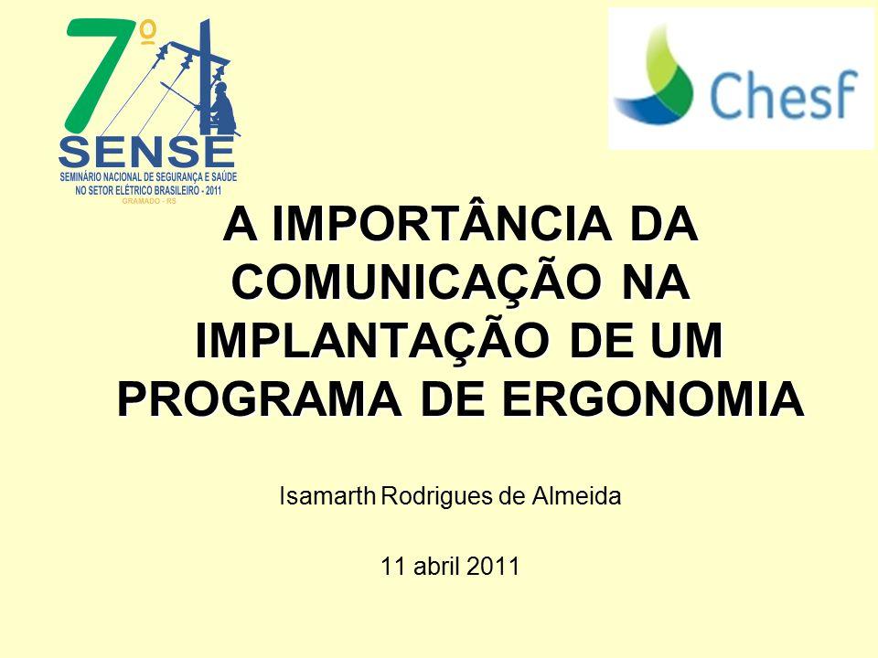A IMPORTÂNCIA DA COMUNICAÇÃO NA IMPLANTAÇÃO DE UM PROGRAMA DE ERGONOMIA Isamarth Rodrigues de Almeida 11 abril 2011