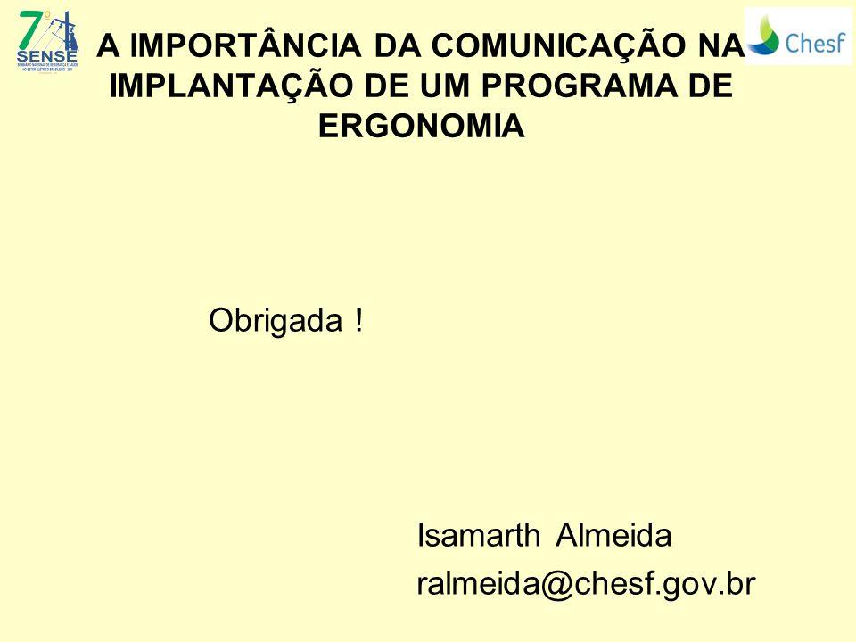 A IMPORTÂNCIA DA COMUNICAÇÃO NA IMPLANTAÇÃO DE UM PROGRAMA DE ERGONOMIA Isamarth Almeida ralmeida@chesf.gov.br Obrigada !