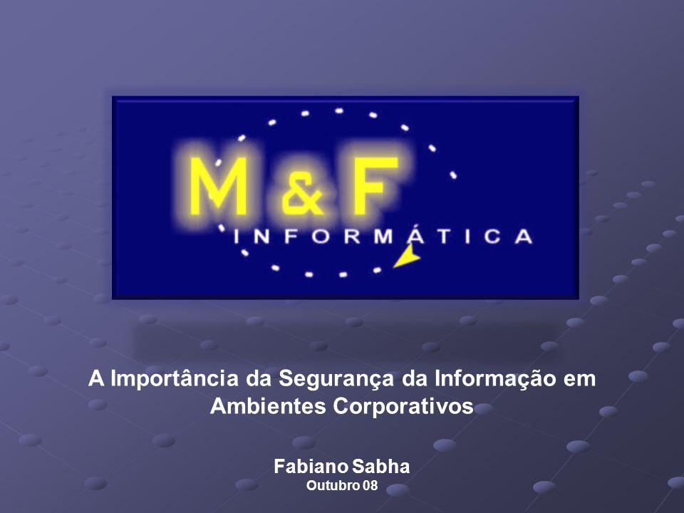 A Importância da Segurança da Informação em Ambientes Corporativos Fabiano Sabha Outubro 08