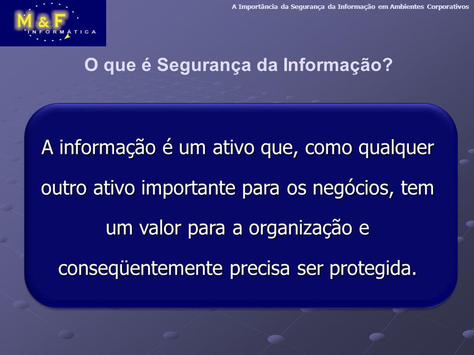 A informação é um ativo que, como qualquer outro ativo importante para os negócios, tem um valor para a organização e conseqüentemente precisa ser protegida.