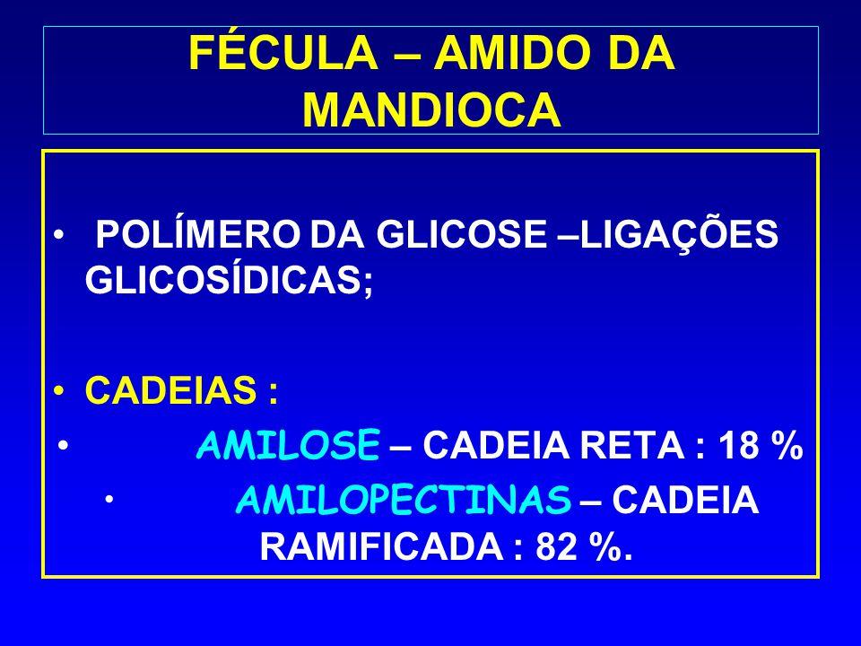 FÉCULA – AMIDO DA MANDIOCA POLÍMERO DA GLICOSE –LIGAÇÕES GLICOSÍDICAS; CADEIAS : AMILOSE – CADEIA RETA : 18 % AMILOPECTINAS – CADEIA RAMIFICADA : 82 %