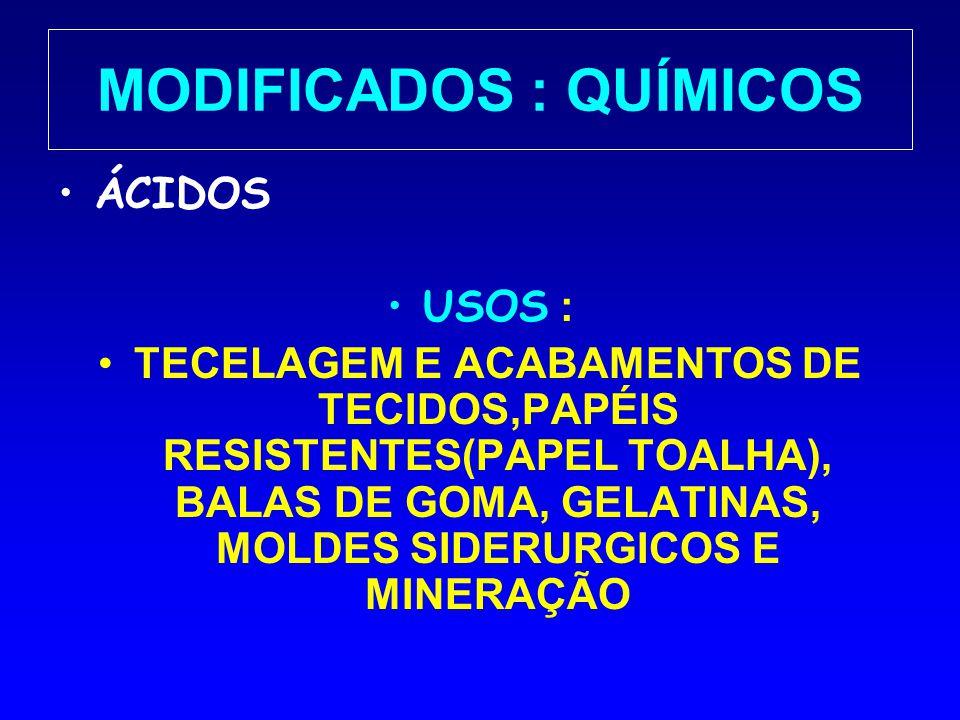 MODIFICADOS : QUÍMICOS ÁCIDOS USOS : TECELAGEM E ACABAMENTOS DE TECIDOS,PAPÉIS RESISTENTES(PAPEL TOALHA), BALAS DE GOMA, GELATINAS, MOLDES SIDERURGICO
