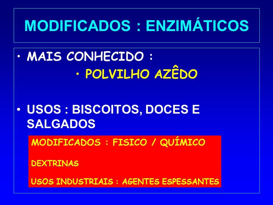 MODIFICADOS : ENZIMÁTICOS MAIS CONHECIDO : POLVILHO AZÊDO USOS : BISCOITOS, DOCES E SALGADOS MODIFICADOS : FISICO / QUÍMICO DEXTRINAS USOS INDUSTRIAIS