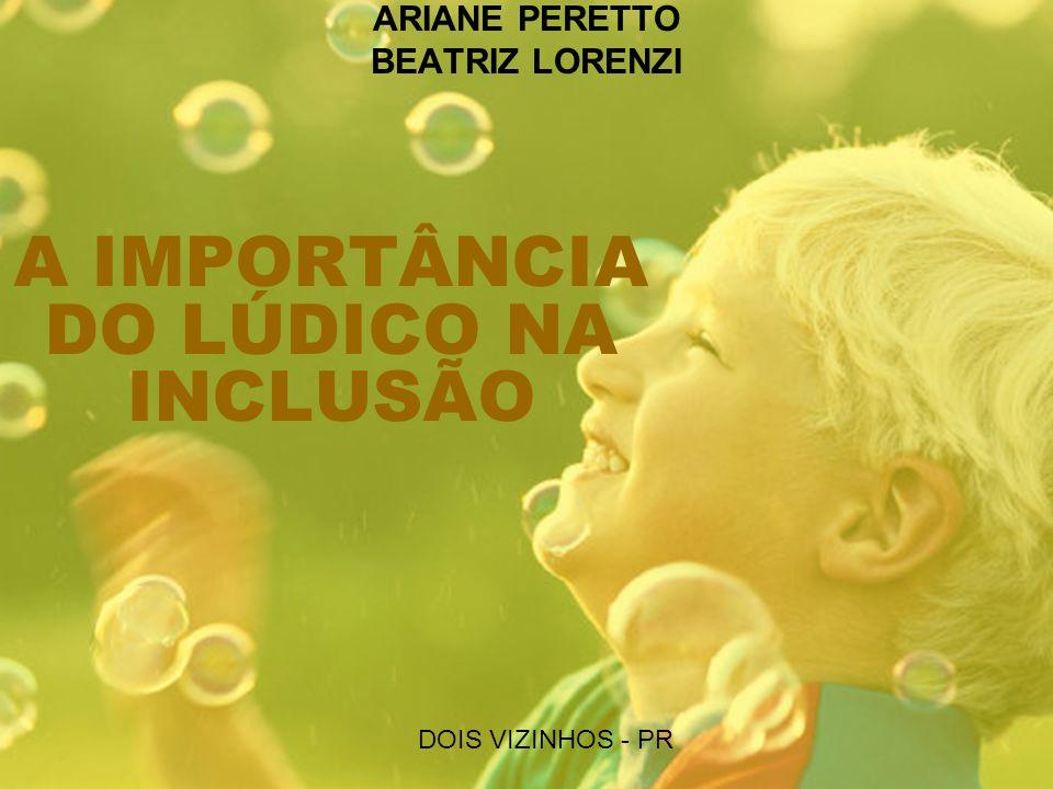 A IMPORTÂNCIA DO LÚDICO NA INCLUSÃO ARIANE PERETTO BEATRIZ LORENZI DOIS VIZINHOS - PR