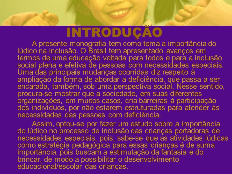 INTRODUÇÃO A presente monografia tem como tema a importância do lúdico na inclusão. O Brasil tem apresentado avanços em termos de uma educação voltada