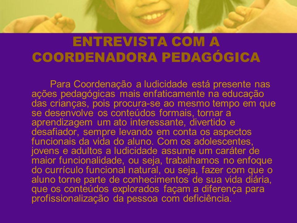 ENTREVISTA COM A COORDENADORA PEDAGÓGICA Para Coordenação a ludicidade está presente nas ações pedagógicas mais enfaticamente na educação das crianças