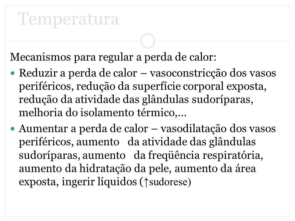 Temperatura Mecanismos para regular a perda de calor: Reduzir a perda de calor – vasoconstricção dos vasos periféricos, redução da superfície corporal