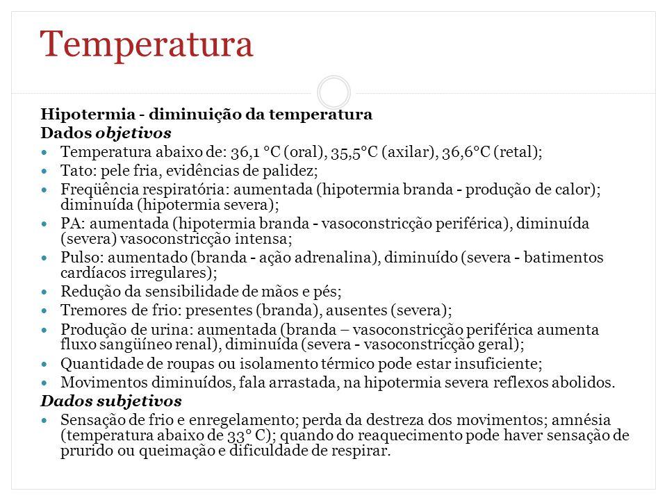 Temperatura Hipotermia - diminuição da temperatura Dados objetivos Temperatura abaixo de: 36,1 °C (oral), 35,5°C (axilar), 36,6°C (retal); Tato: pele