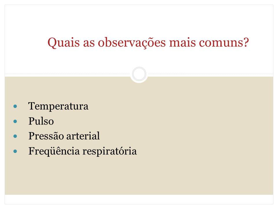 Quais as observações mais comuns? Temperatura Pulso Pressão arterial Freqüência respiratória