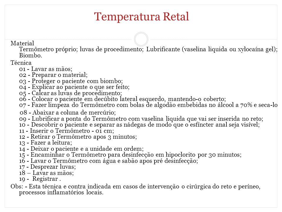 Temperatura Retal Material Termômetro próprio; luvas de procedimento; Lubrificante (vaselina liquida ou xylocaína gel); Biombo. Técnica 01 - Lavar as