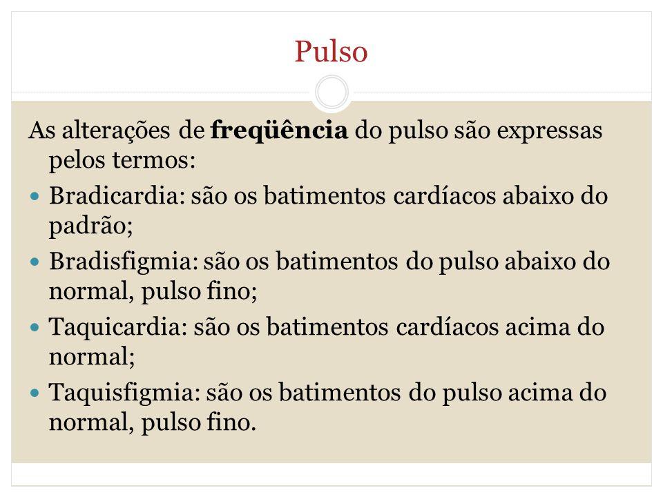 Pulso As alterações de freqüência do pulso são expressas pelos termos: Bradicardia: são os batimentos cardíacos abaixo do padrão; Bradisfigmia: são os