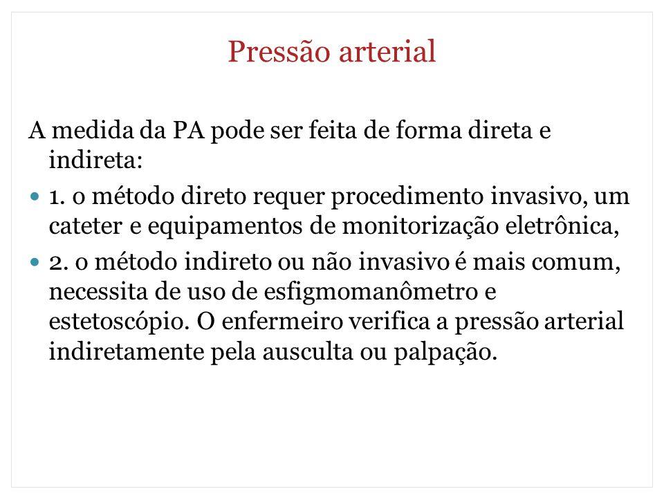 Pressão arterial A medida da PA pode ser feita de forma direta e indireta: 1. o método direto requer procedimento invasivo, um cateter e equipamentos